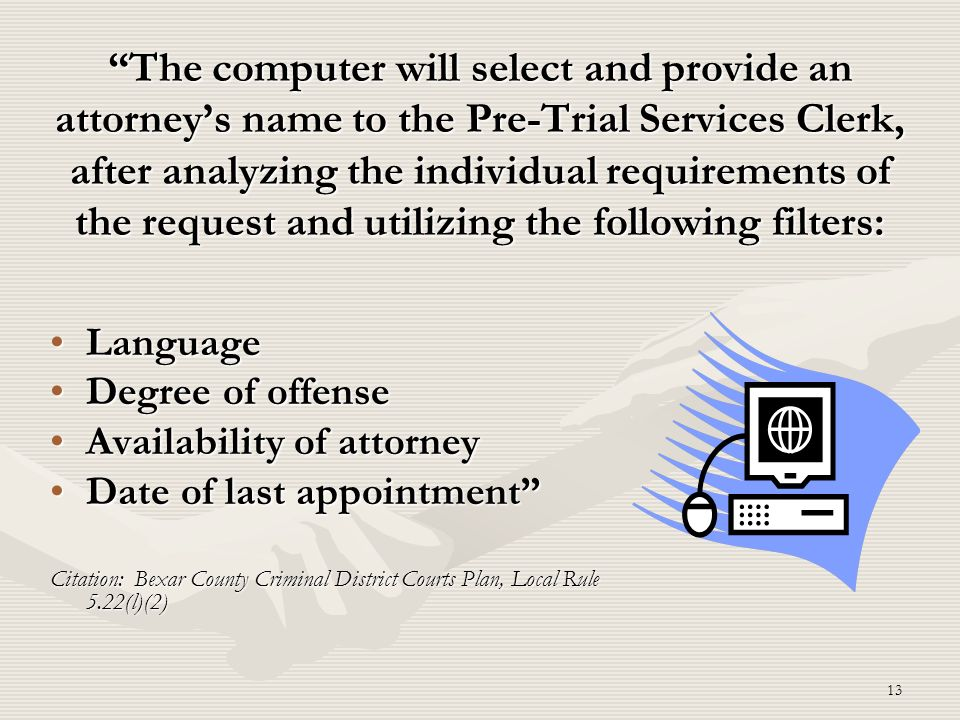 The computer will select and provide an attorney's name to the Pre-Trial Services Clerk, after analyzing the individual requirements of the request and utilizing the following filters: