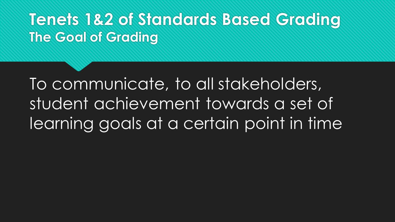Tenets 1&2 of Standards Based Grading The Goal of Grading