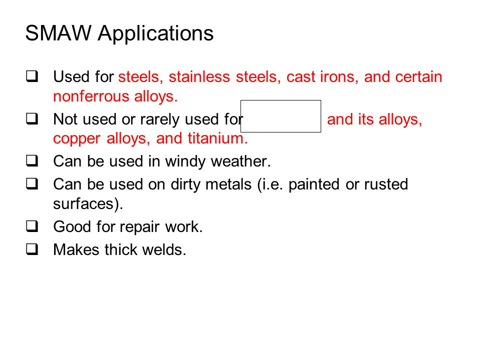 SMAW Applications Used for steels, stainless steels, cast irons, and certain nonferrous alloys.