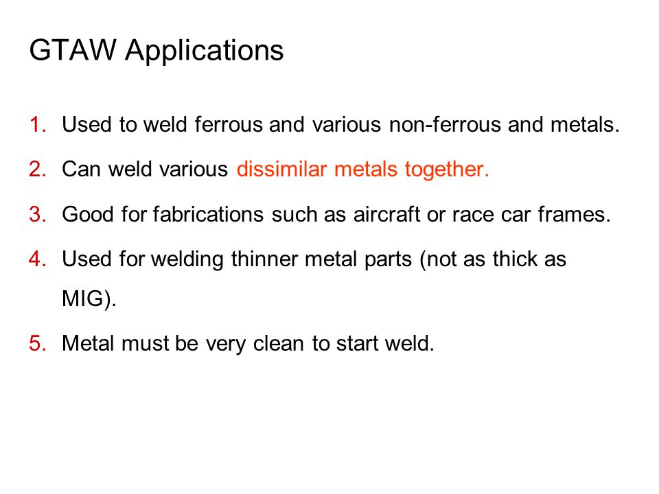 GTAW Applications Used to weld ferrous and various non-ferrous and metals. Can weld various dissimilar metals together.