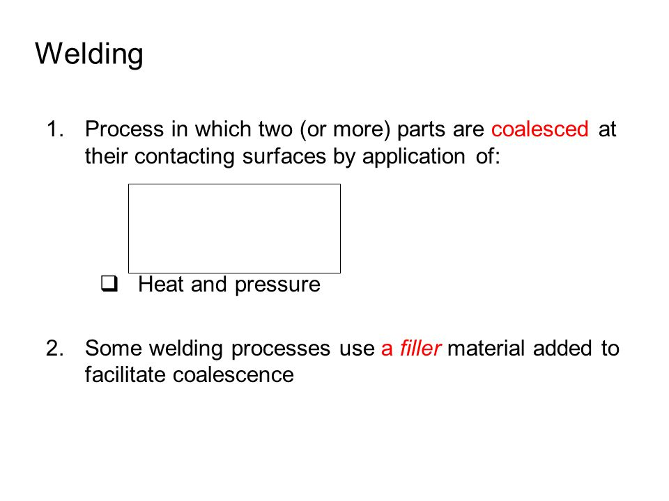 Welding Process in which two (or more) parts are coalesced at their contacting surfaces by application of: