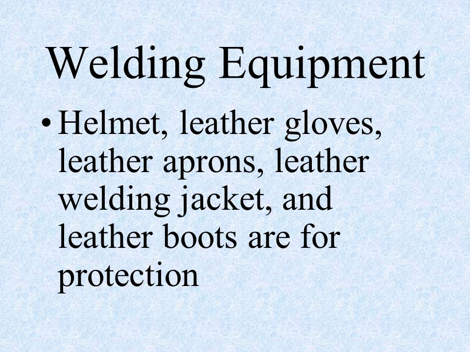 Welding Equipment Helmet, leather gloves, leather aprons, leather welding jacket, and leather boots are for protection.