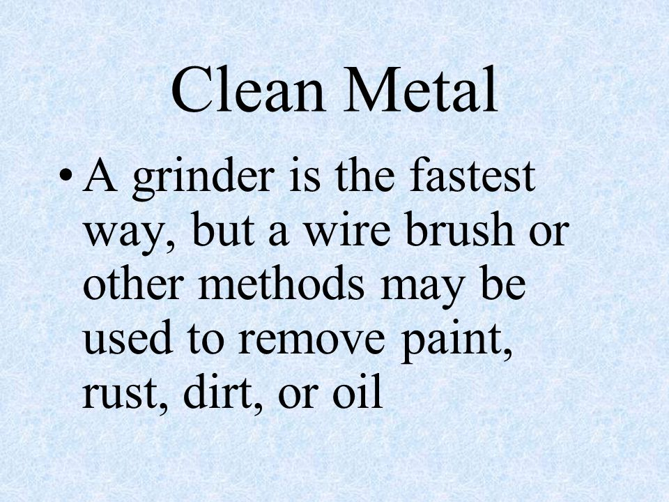 Clean Metal A grinder is the fastest way, but a wire brush or other methods may be used to remove paint, rust, dirt, or oil.