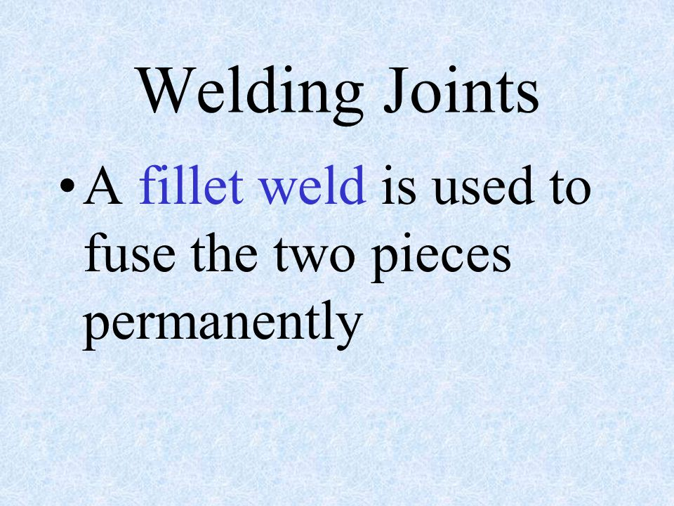 Welding Joints A fillet weld is used to fuse the two pieces permanently