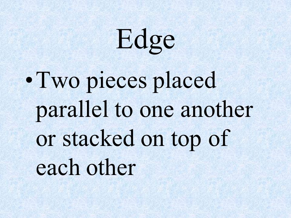 Edge Two pieces placed parallel to one another or stacked on top of each other
