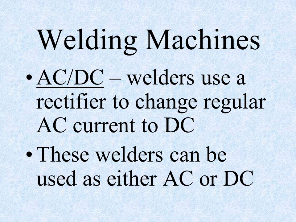 Welding Machines AC/DC – welders use a rectifier to change regular AC current to DC.