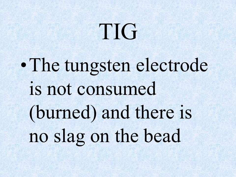 TIG The tungsten electrode is not consumed (burned) and there is no slag on the bead