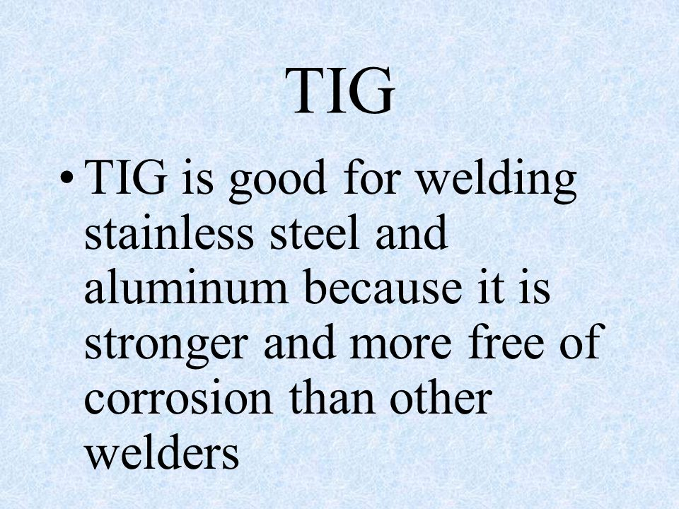 TIG TIG is good for welding stainless steel and aluminum because it is stronger and more free of corrosion than other welders.