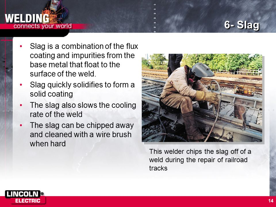 6- Slag Slag is a combination of the flux coating and impurities from the base metal that float to the surface of the weld.