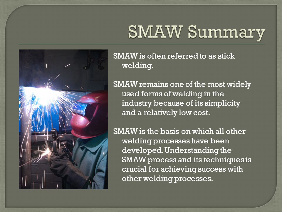SMAW Summary SMAW is often referred to as stick welding.