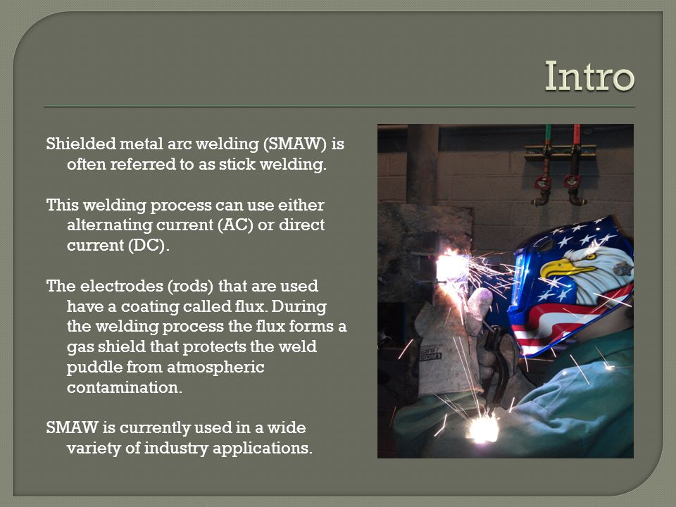 Intro Shielded metal arc welding (SMAW) is often referred to as stick welding.