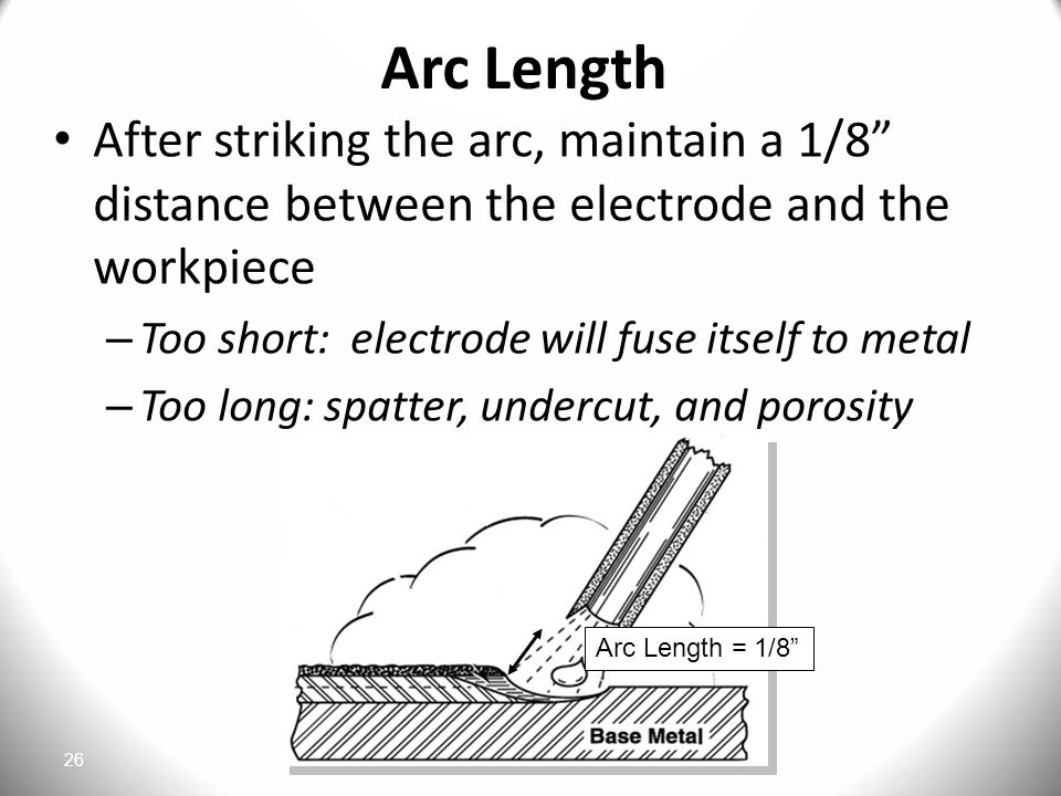 Arc Length After striking the arc, maintain a 1/8 distance between the electrode and the workpiece.