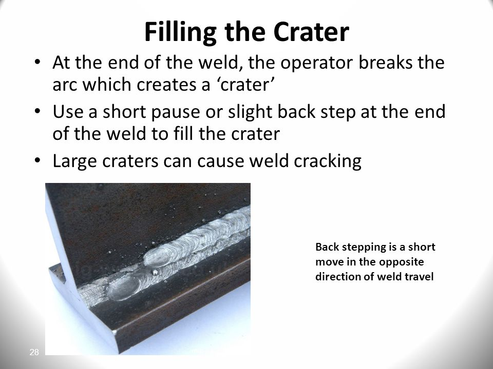 Filling the Crater At the end of the weld, the operator breaks the arc which creates a 'crater'