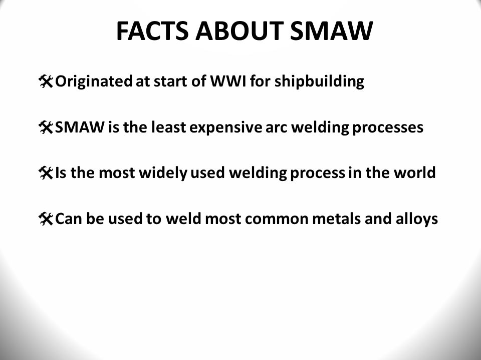 FACTS ABOUT SMAW Originated at start of WWI for shipbuilding
