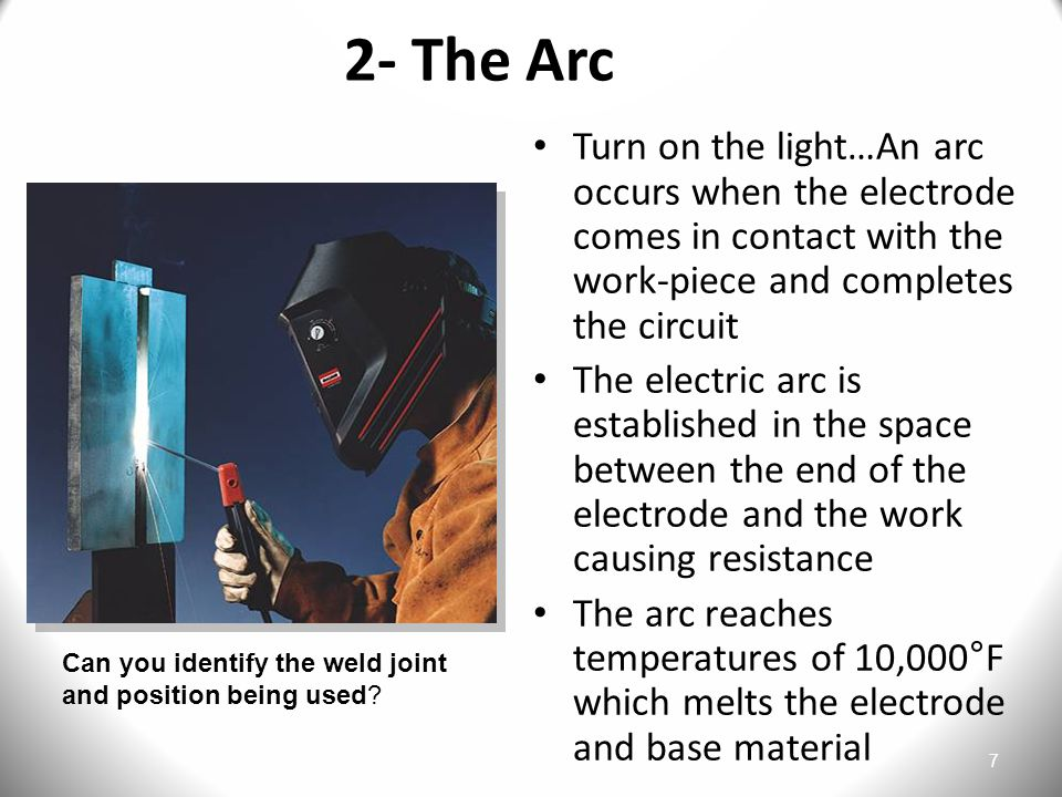 2- The Arc Turn on the light…An arc occurs when the electrode comes in contact with the work-piece and completes the circuit.