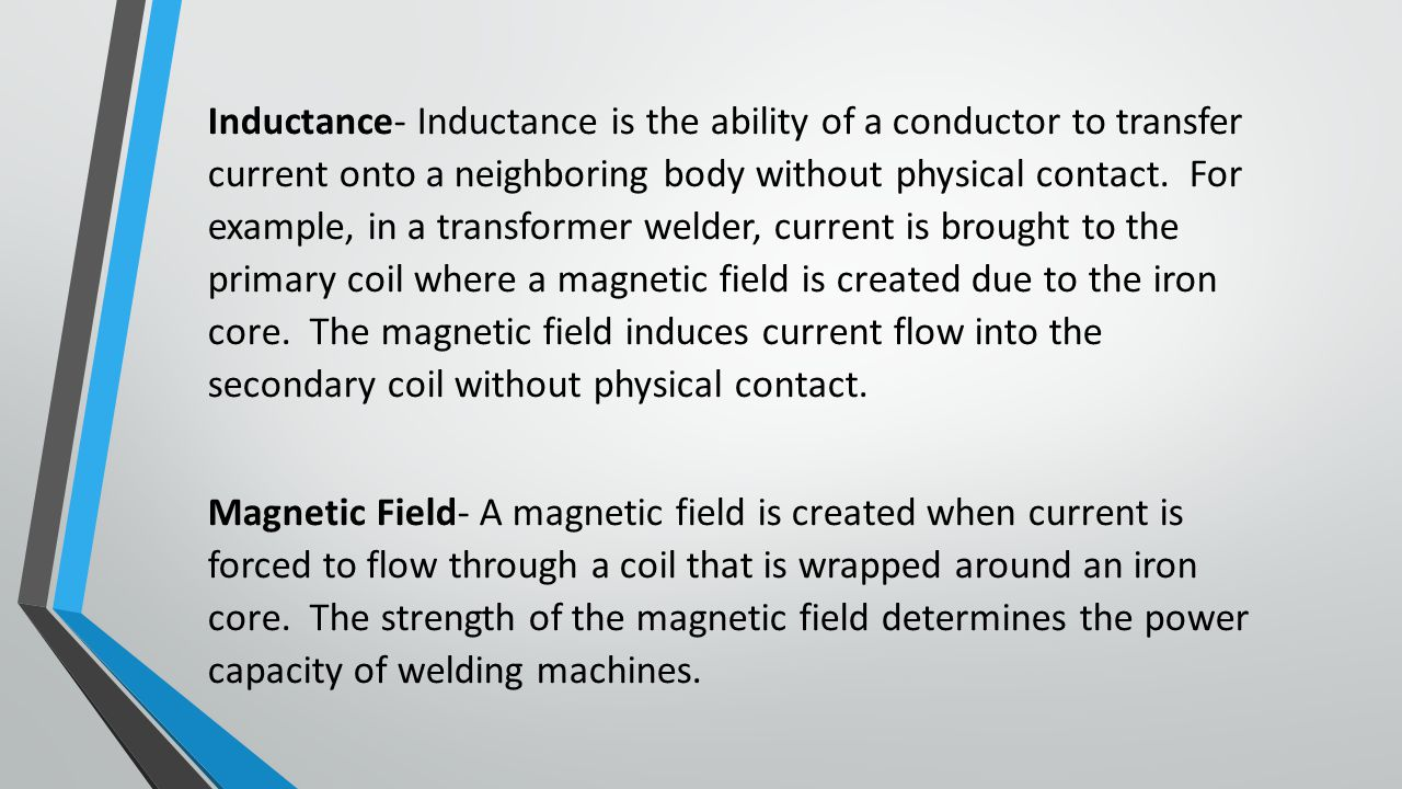 Inductance- Inductance is the ability of a conductor to transfer current onto a neighboring body without physical contact. For example, in a transformer welder, current is brought to the primary coil where a magnetic field is created due to the iron core. The magnetic field induces current flow into the secondary coil without physical contact.