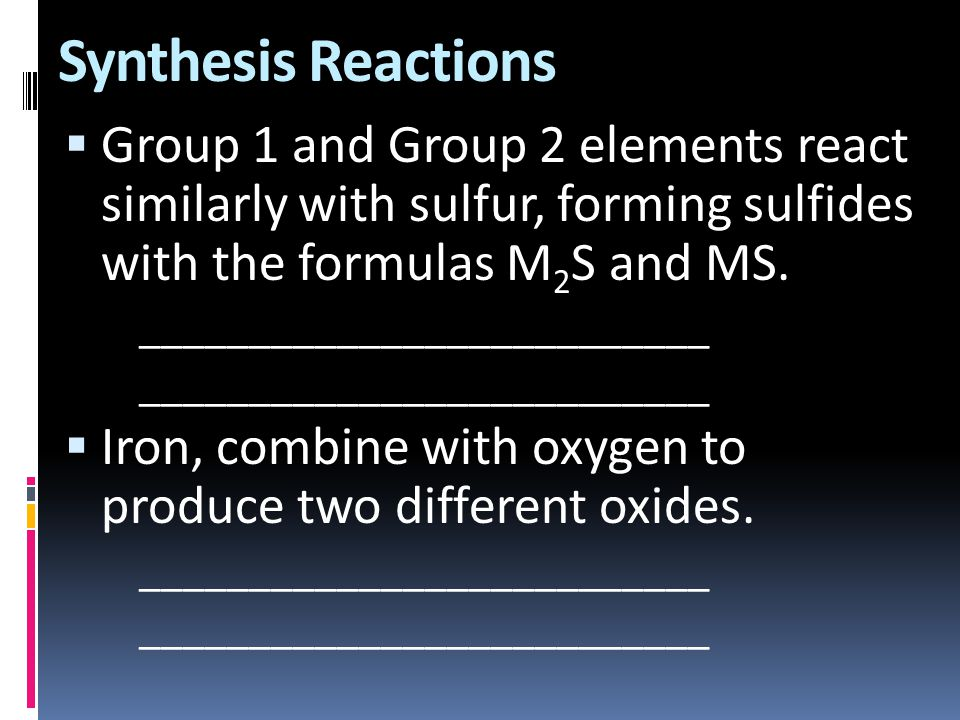 Synthesis Reactions Group 1 and Group 2 elements react similarly with sulfur, forming sulfides with the formulas M2S and MS.