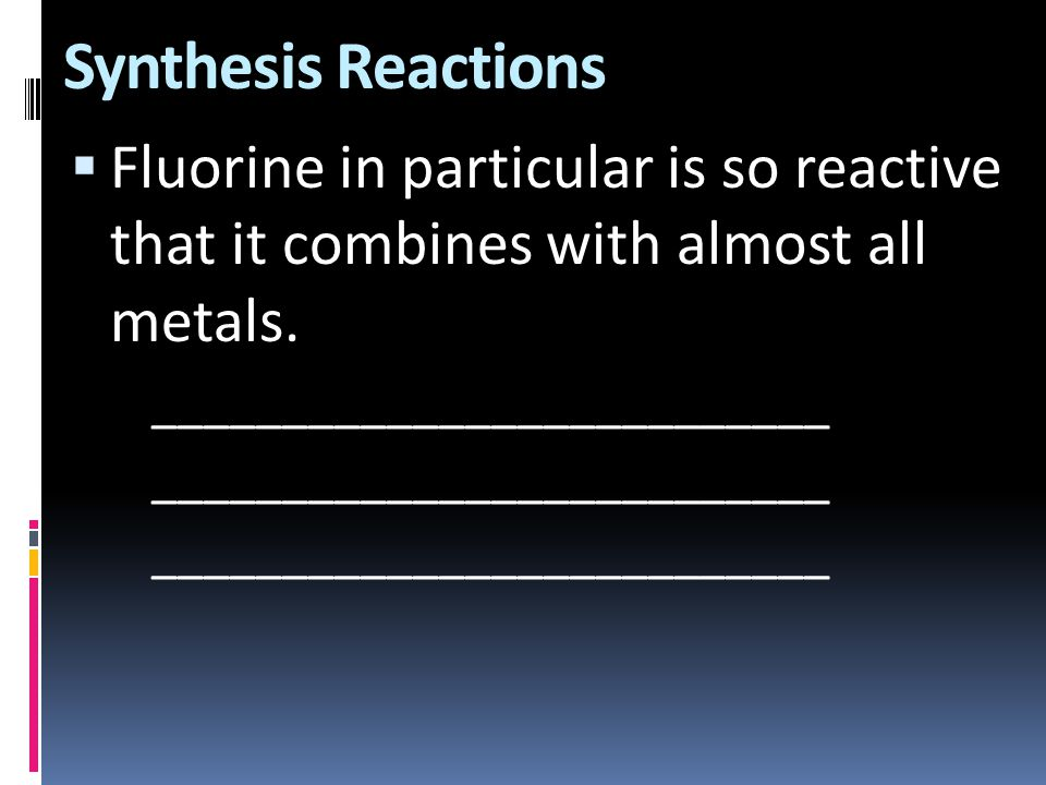 Synthesis Reactions Fluorine in particular is so reactive that it combines with almost all metals.