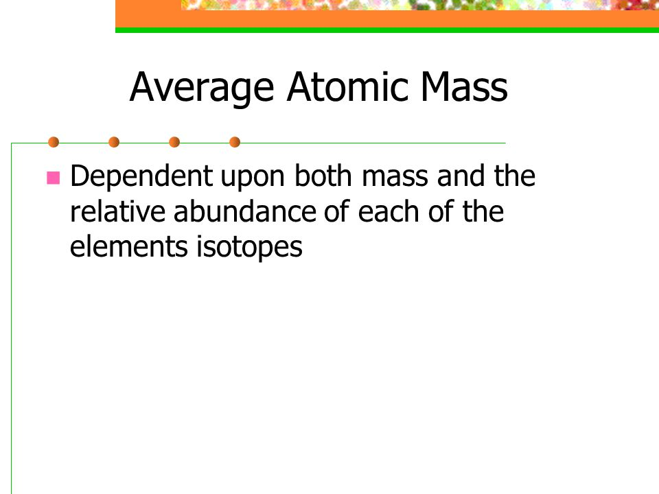 Average Atomic Mass Dependent upon both mass and the relative abundance of each of the elements isotopes.