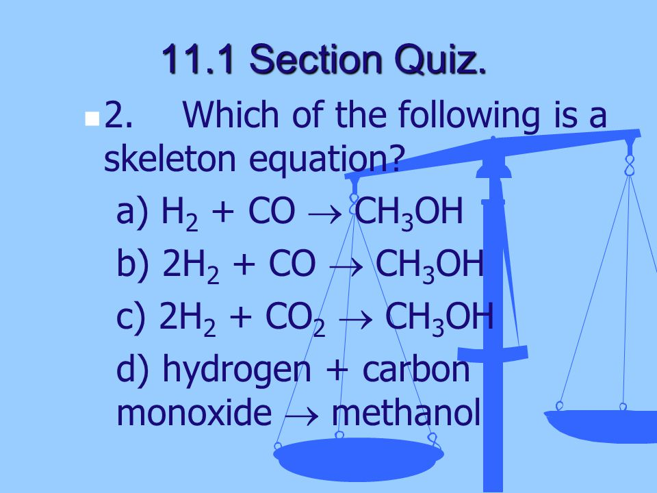 11.1 Section Quiz. 2. Which of the following is a skeleton equation