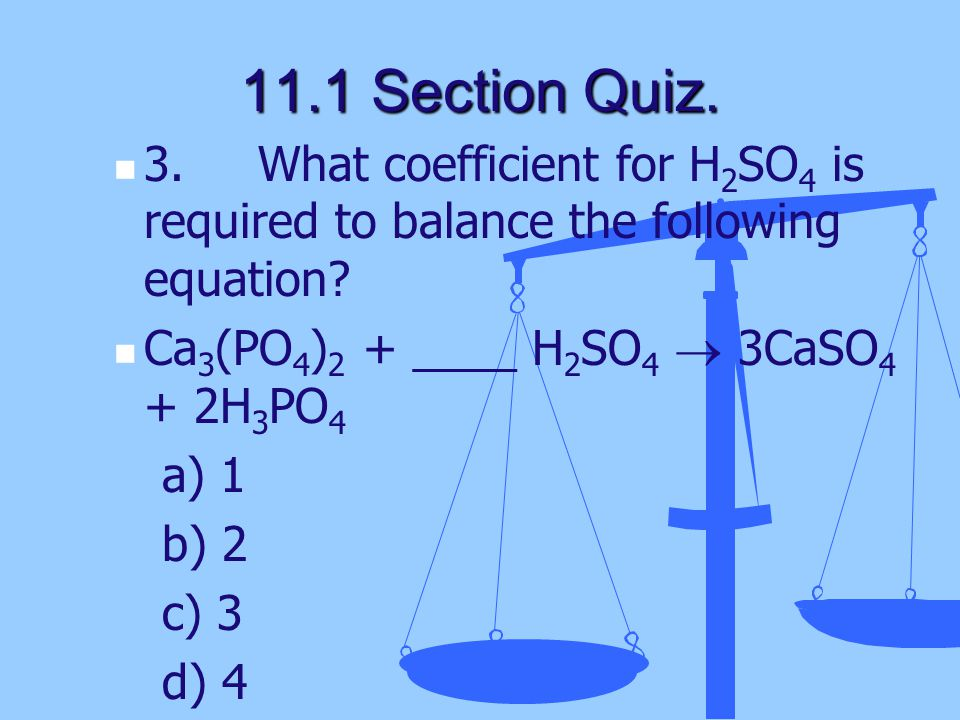 11.1 Section Quiz. 3. What coefficient for H2SO4 is required to balance the following equation Ca3(PO4)2 + ____ H2SO4  3CaSO4 + 2H3PO4.