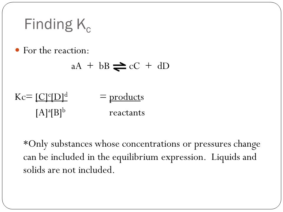 Finding Kc For the reaction: aA + bB cC + dD Kc= [C]c[D]d = products
