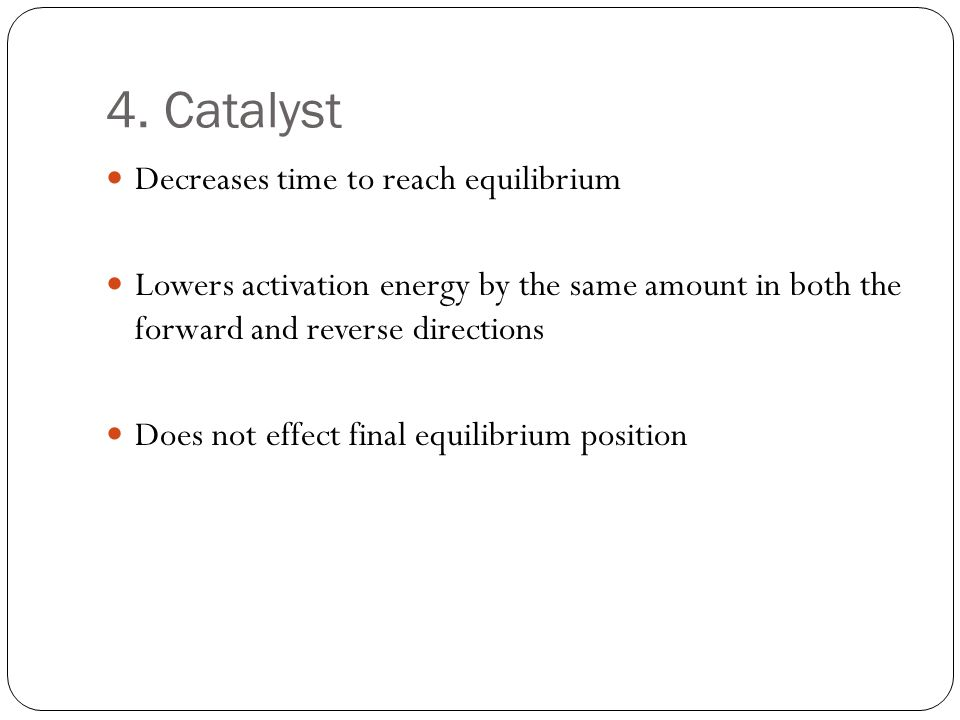 4. Catalyst Decreases time to reach equilibrium
