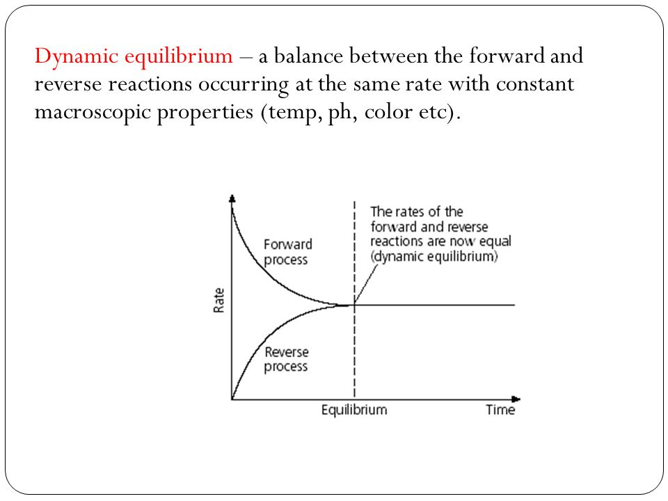 Dynamic equilibrium – a balance between the forward and reverse reactions occurring at the same rate with constant macroscopic properties (temp, ph, color etc).