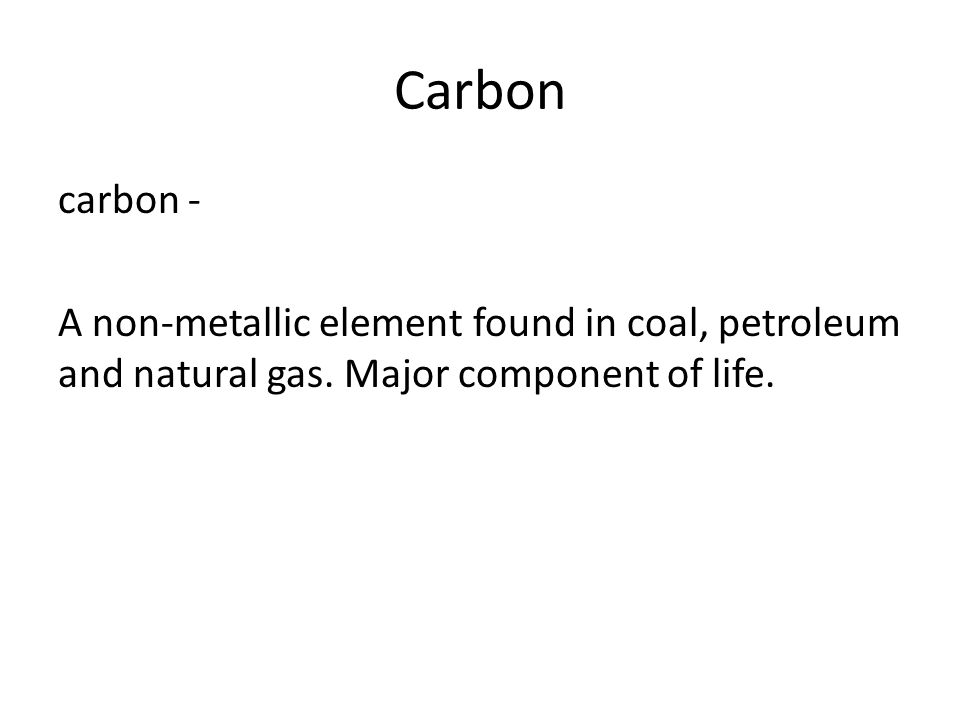 Carbon carbon - A non-metallic element found in coal, petroleum and natural gas.