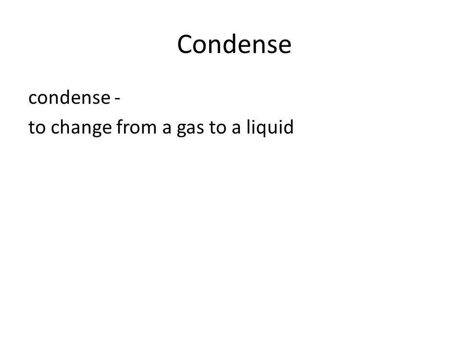 Condense condense - to change from a gas to a liquid