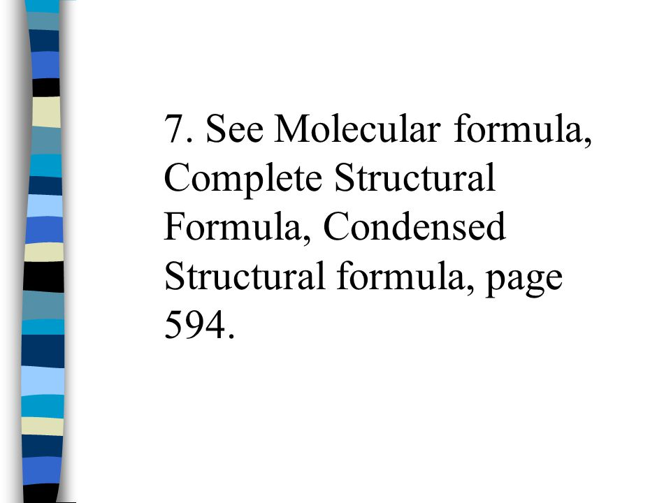 7. See Molecular formula, Complete Structural Formula, Condensed Structural formula, page 594.