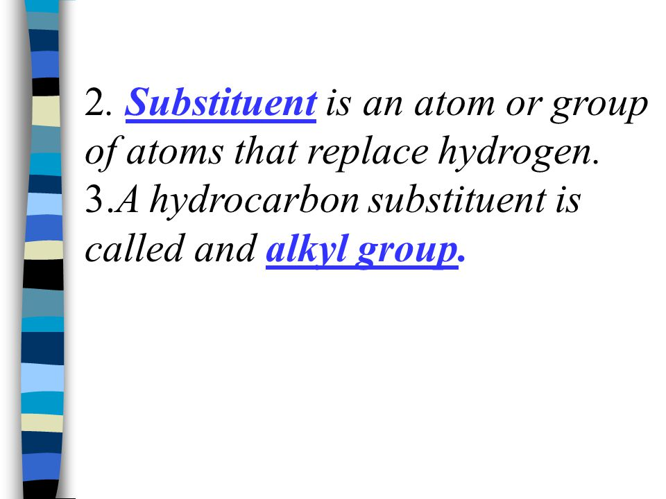 2. Substituent is an atom or group of atoms that replace hydrogen.