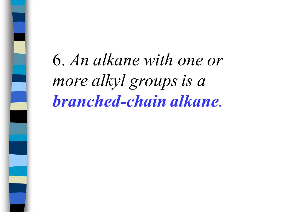 6. An alkane with one or more alkyl groups is a branched-chain alkane.