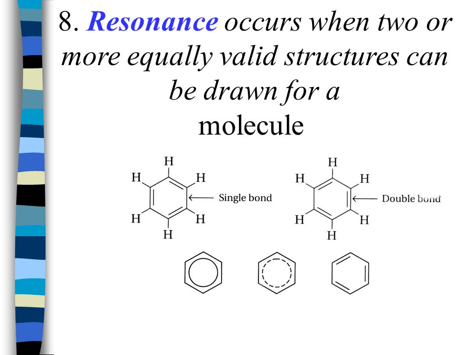 8. Resonance occurs when two or more equally valid structures can be drawn for a