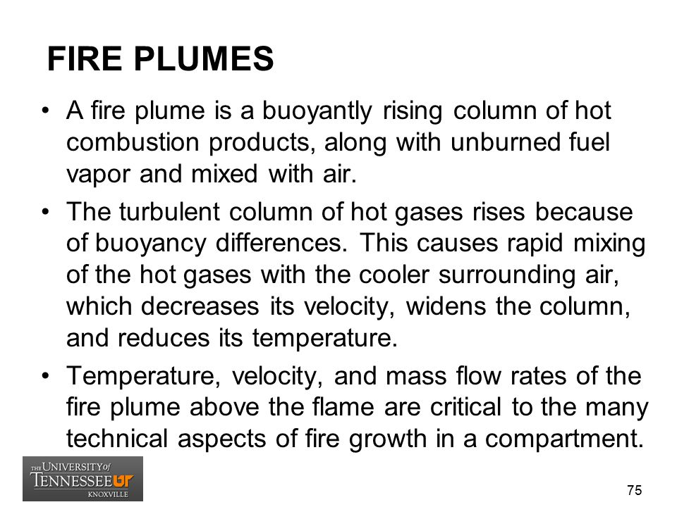FIRE PLUMES A fire plume is a buoyantly rising column of hot combustion products, along with unburned fuel vapor and mixed with air.