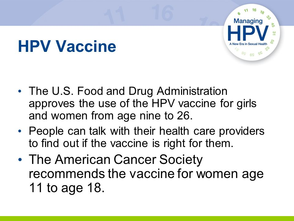 HPV Vaccine The U.S. Food and Drug Administration approves the use of the HPV vaccine for girls and women from age nine to 26.