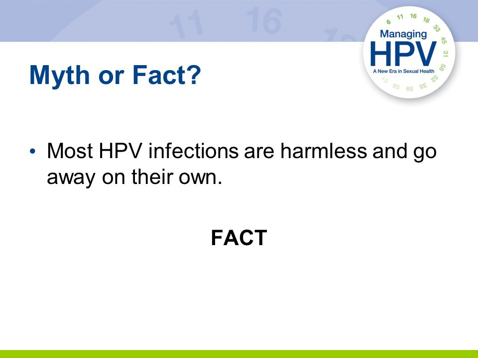 Myth or Fact Most HPV infections are harmless and go away on their own. FACT 14