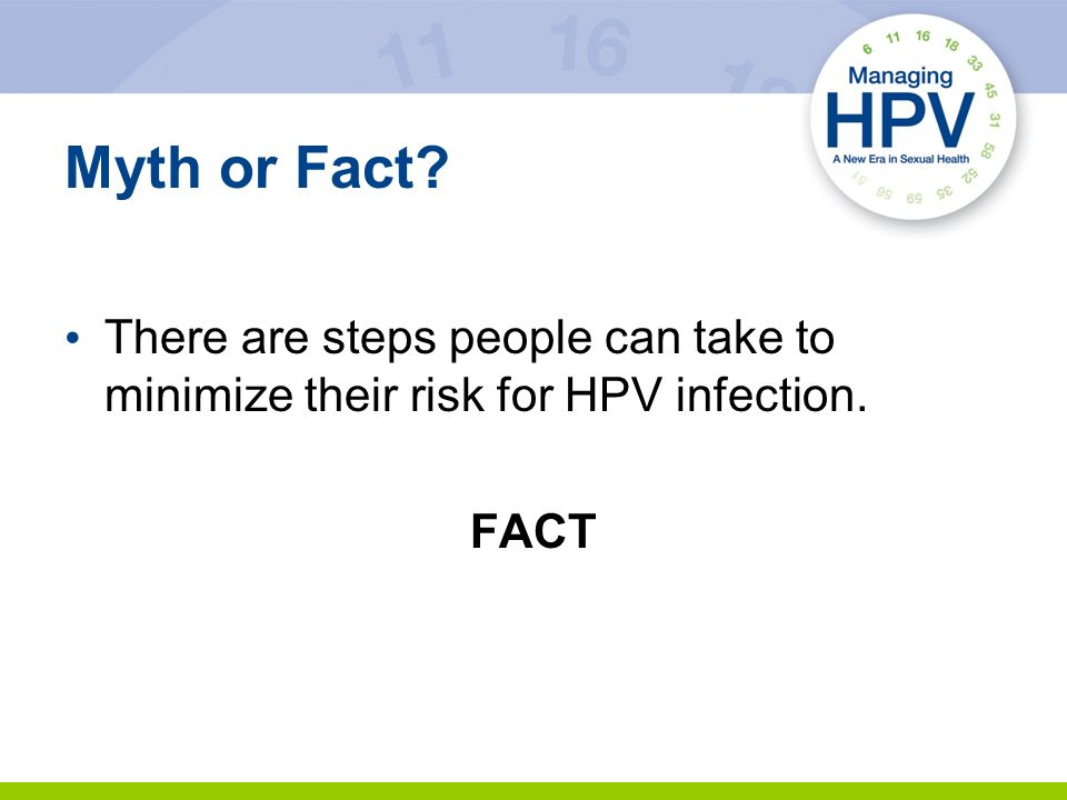 Myth or Fact There are steps people can take to minimize their risk for HPV infection. FACT 16