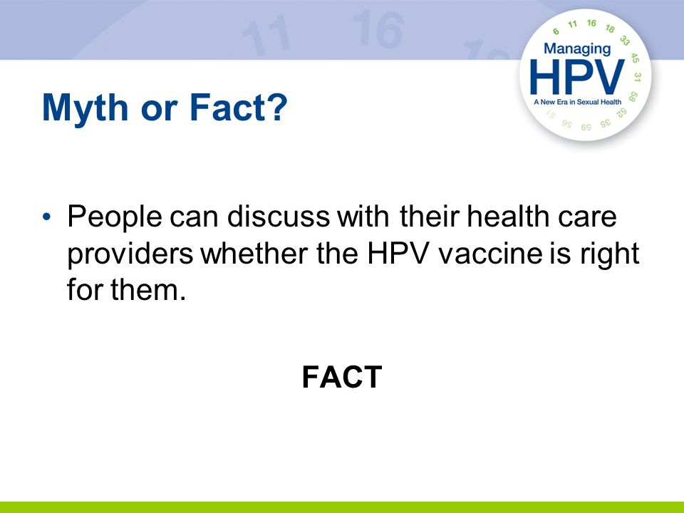 Myth or Fact People can discuss with their health care providers whether the HPV vaccine is right for them.
