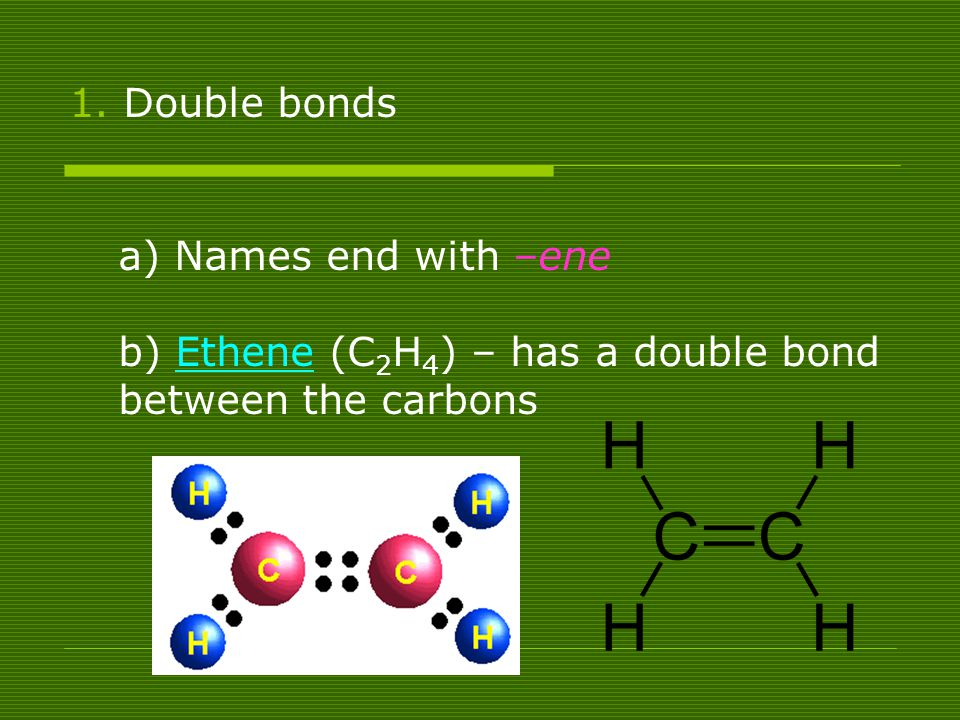 Double bonds a) Names end with –ene b) Ethene (C2H4) – has a double bond between the carbons
