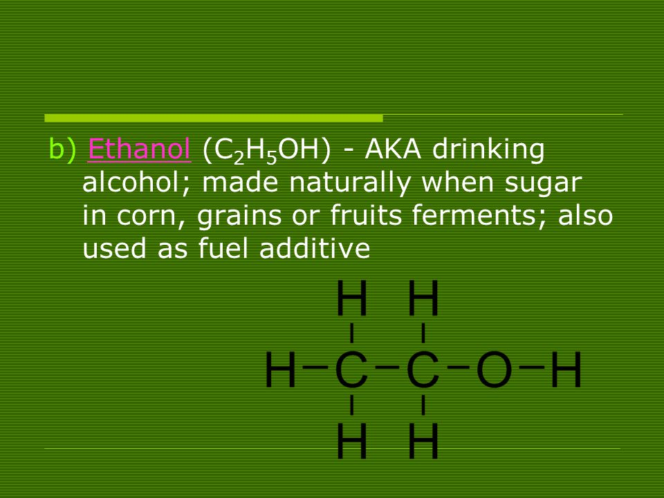 b) Ethanol (C2H5OH) - AKA drinking alcohol; made naturally when sugar in corn, grains or fruits ferments; also used as fuel additive