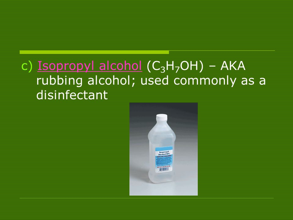 c) Isopropyl alcohol (C3H7OH) – AKA rubbing alcohol; used commonly as a disinfectant