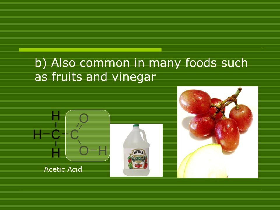 b) Also common in many foods such as fruits and vinegar