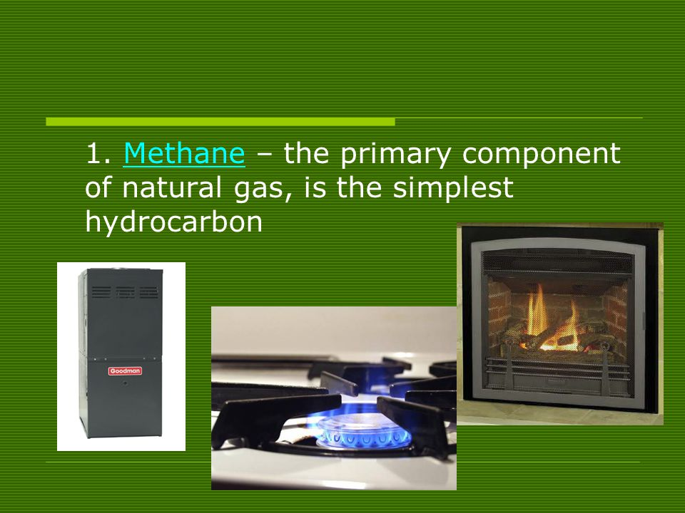 1. Methane – the primary component of natural gas, is the simplest hydrocarbon