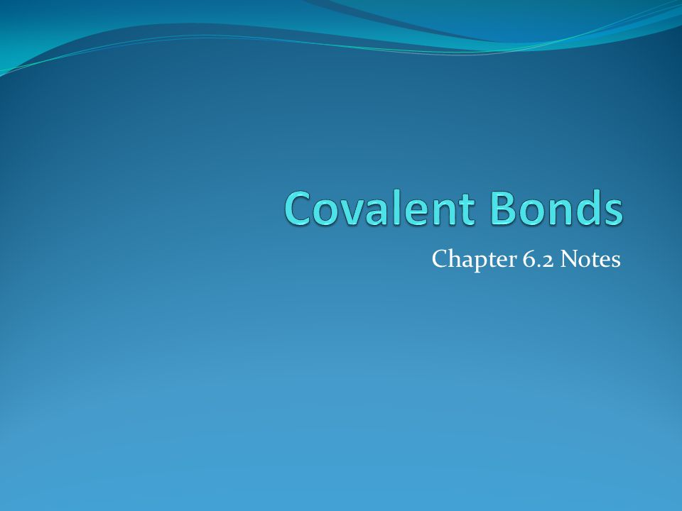 Covalent Bonds Chapter 6.2 Notes