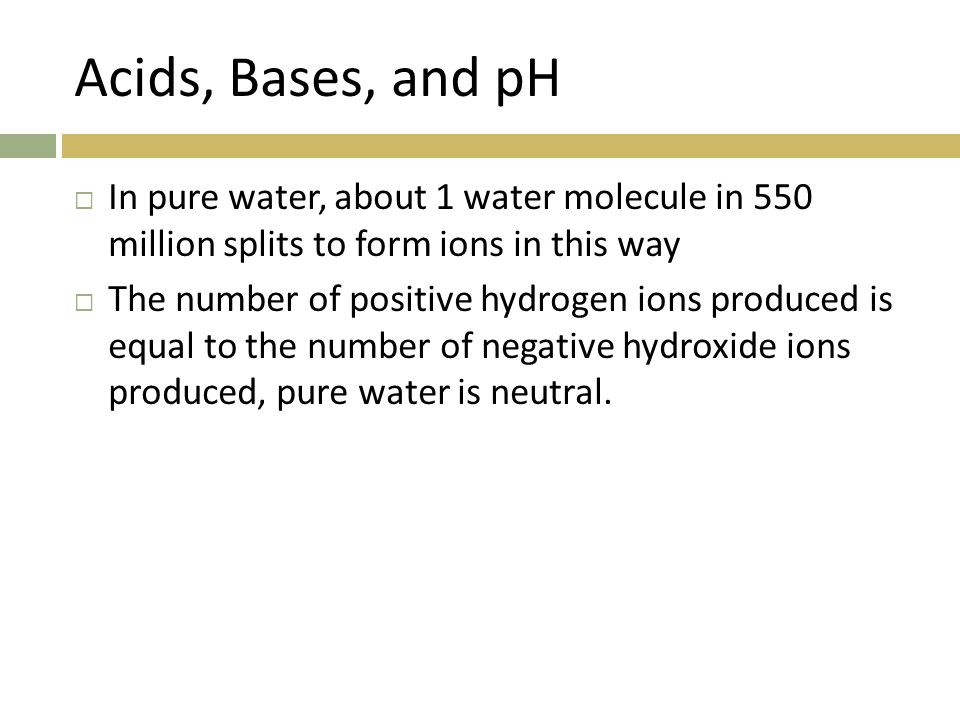 Acids, Bases, and pH In pure water, about 1 water molecule in 550 million splits to form ions in this way.