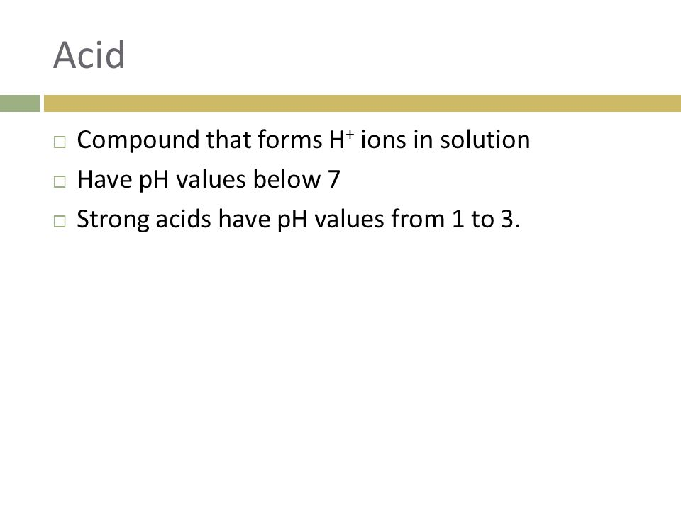 Acid Compound that forms H+ ions in solution Have pH values below 7