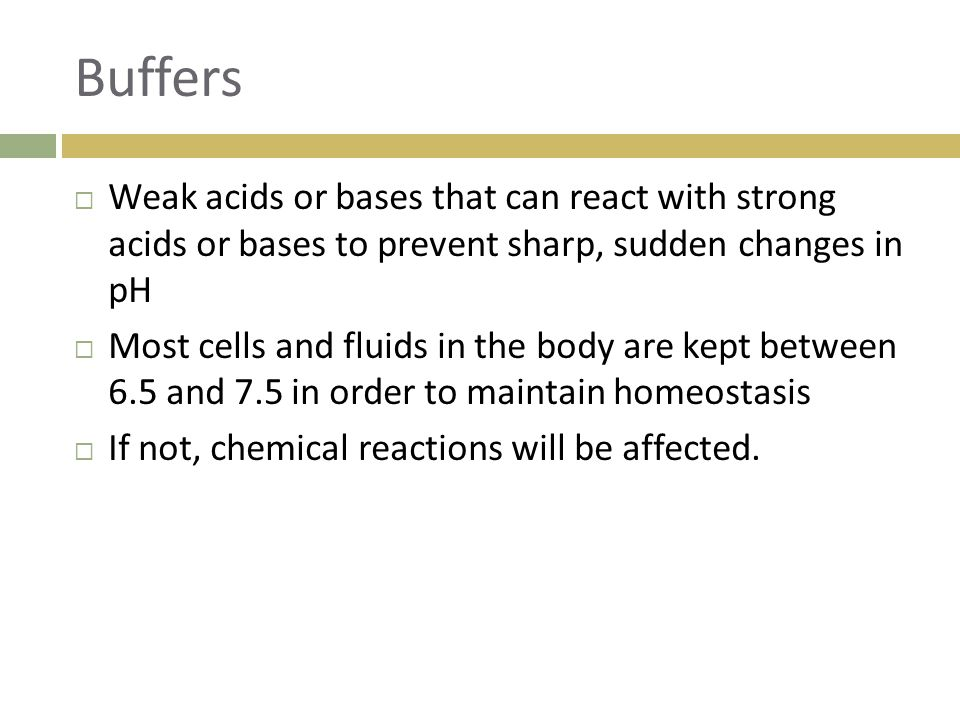 Buffers Weak acids or bases that can react with strong acids or bases to prevent sharp, sudden changes in pH.