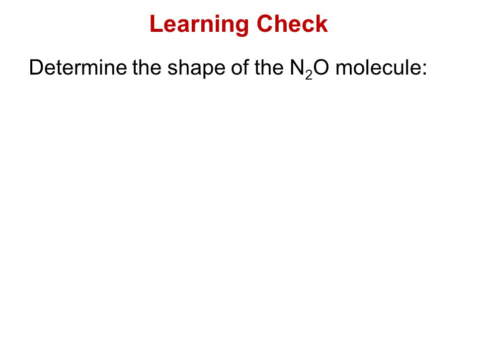 Learning Check Determine the shape of the N2O molecule:
