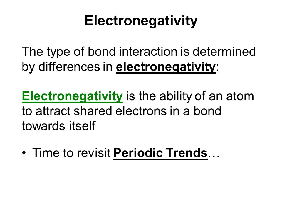 Electronegativity The type of bond interaction is determined by differences in electronegativity: